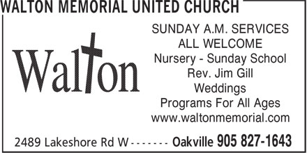 Walton Memorial United Church (905-827-1643) - Display Ad - SUNDAY A.M. SERVICES ALL WELCOME Nursery - Sunday School Rev. Jim Gill Weddings Programs For All Ages www.waltonmemorial.com