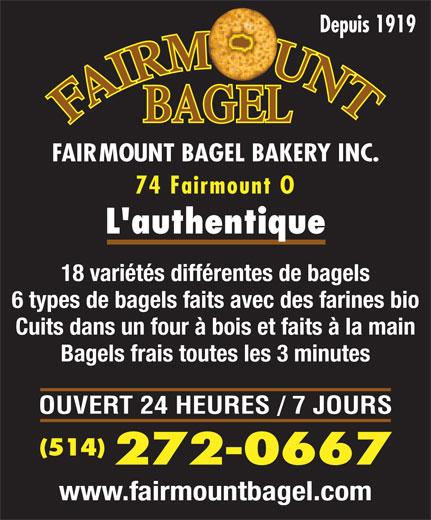 Fairmount Bagel Bakery Inc (514-272-0667) - Annonce illustrée======= - Depuis 1919 FAIRMOUNT BAGEL BAKERY INC. 74 Fairmount O L authentique 18 variétés différentes de bagels 6 types de bagels faits avec des farines bio Cuits dans un four à bois et faits à la main Bagels frais toutes les 3 minutes OUVERT 24 HEURES / 7 JOURS (514) 272-0667 www.fairmountbagel.com