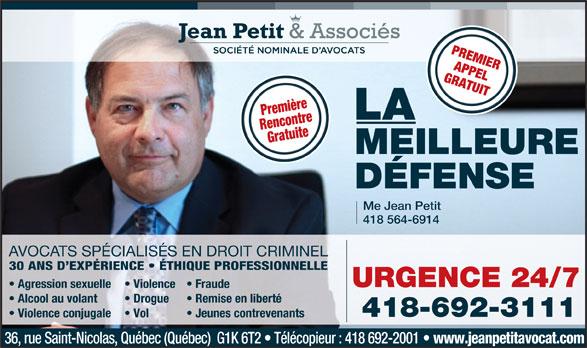 Jean Petit & Associés Société Nominales d'avocats (418-692-3111) - Annonce illustrée======= - PREMIER APPEL GRATUIT Première LA RencontreGratuite MEILLEURE DÉFENSE Me Jean Petit 418 564-6914 AVOCATS SPÉCIALISÉS EN DROIT CRIMINEL 30 ANS D EXPÉRIENCE   ÉTHIQUE PROFESSIONNELLE URGENCE 24/7 Agression sexuelle Violence  Fraude Alcool au volant Drogue Remise en liberté 418-692-3111 Violence conjugale Vol Jeunes contrevenants 36, rue Saint-Nicolas, Québec (Québec)  G1K 6T2   Télécopieur : 418 692-2001 www.jeanpetitavocat.com