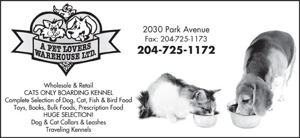 A Pet Lovers Warehouse Ltd (204-725-1172) - Display Ad - Dog & Cat Collars & Leashes Traveling Kennels 2030 Park Avenue Fax: 204-725-1173 204-725-1172 Wholesale & Retail CATS ONLY BOARDING KENNEL Complete Selection of Dog, Cat, Fish & Bird Food Toys, Books, Bulk Foods, Prescription Food HUGE SELECTION! Dog & Cat Collars & Leashes Traveling Kennels 2030 Park Avenue Fax: 204-725-1173 204-725-1172 Wholesale & Retail CATS ONLY BOARDING KENNEL Complete Selection of Dog, Cat, Fish & Bird Food Toys, Books, Bulk Foods, Prescription Food HUGE SELECTION!