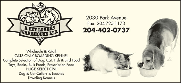 A Pet Lovers Warehouse Ltd (204-725-1172) - Display Ad - 2030 Park Avenue2030 Park Avenue Fax: 204-725-1173Fax: 204-725-1173 204-402-0737204-402-0737 Wholesale & Retail CATS ONLY BOARDING KENNEL Complete Selection of Dog, Cat, Fish & Bird Food Toys, Books, Bulk Foods, Prescription Food HUGE SELECTION! Dog & Cat Collars & Leashes Traveling Kennels 2030 Park Avenue2030 Park Avenue Fax: 204-725-1173Fax: 204-725-1173 204-402-0737204-402-0737 Wholesale & Retail CATS ONLY BOARDING KENNEL Complete Selection of Dog, Cat, Fish & Bird Food HUGE SELECTION! Dog & Cat Collars & Leashes Traveling Kennels Toys, Books, Bulk Foods, Prescription Food