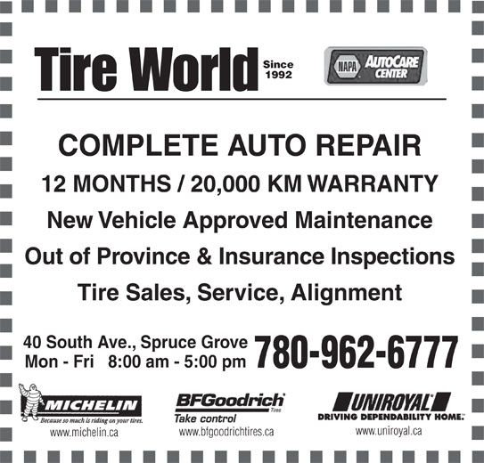 Tire World Inc (780-962-6777) - Display Ad - Since 1992 COMPLETE AUTO REPAIR 12 MONTHS / 20,000 KM WARRANTY New Vehicle Approved Maintenance Out of Province & Insurance Inspections Tire Sales, Service, Alignment 40 South Ave., Spruce Grove Mon - Fri   8:00 am - 5:00 pm 780-962-6777 www.uniroyal.ca www.michelin.ca www.bfgoodrichtires.ca