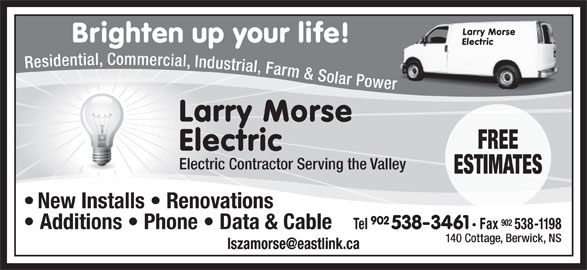Morse Larry Electric (902-538-3461) - Display Ad - 902 Tel 538-3461 Fax 538-1198 Additions   Phone   Data & Cable 140 Cottage, Berwick, NS New Installs   Renovations Larry Morse Brighten up your life! Electric Residential, Commercial, Industrial, Farm & Solar Power Larry Morse FREE Electric Electric Contractor Serving the Valley ESTIMATES