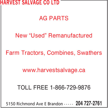 "Harvest Salvage Co Ltd (204-727-2761) - Display Ad - AG PARTS New ""Used"" Remanufactured Farm Tractors, Combines, Swathers www.harvestsalvage.ca TOLL FREE 1-866-729-9876"