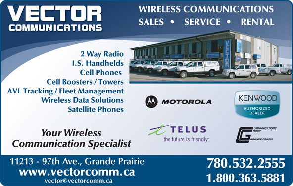 Vector Communications Ltd (780-532-2555) - Annonce illustrée======= - WIRELESS COMMUNICATIONS SALES SERVICE RENTAL 2 Way Radio I.S. Handhelds Cell Phones Cell Boosters / Towers AVL Tracking / Fleet Management Wireless Data Solutions Satellite Phones Your Wireless the future is friendly Communication Specialist 11213 - 97th Ave., Grande Prairie 780.532.2555 www.vectorcomm.ca 1.800.363.5881