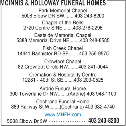 McInnis & Holloway Funeral Homes (403-243-8200) - Display Ad - Park Memorial Chapel 5008 Elbow DR SW........403 243-8200 Chapel of the Bells 2720 Centre SINE........403 276-2296 Eastside Memorial Chapel 5388 Memorial Drive NE........403 248-8585 Fish Creek Chapel 14441 Bannister RD SE........403 256-9575 Crowfoot Chapel 82 Crowfoot Circle NW........403 241-0044 Cremation & Hospitality Centre 12281 - 40th St SE........403 203-0525 Airdrie Funural Home 300 Towerlane Dr NW........(Airdrie) 403 948-1100 Cochrane Funeral Home 389 Railway St W........(Cochrane) 403 932-4740 www.MHFH.com