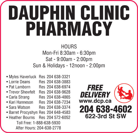 Dauphin Clinic Pharmacy (204-638-4602) - Display Ad - DAUPHIN CLINIC PHARMACY HOURS Mon-Fri 8:30am - 6:30pm Sat - 9:00am - 2:00pm Sun & Holidays - 12noon - 2:00pm Myles Haverluck Res 204 638-3321 Lorrie Deans Res 204 638-3883 Pat Lamborn Res 204 638-6974 FREE Trevor Shewfelt Res 204 638-9628 DELIVERY Carla Strang Res 204 638-4865 www.dcp.ca Kari Hanneson Res 204 638-7234 Sara Watson Res 204 638-3374 204 638-4602 Barret Procyshyn Res 204 648-4583 622-3rd St SW Heather Bourns Res 204 572-6052 Toll Free: 1-888-638-5930 After Hours: 204-638-2778 622-3rd St SW Heather Bourns Res 204 572-6052 Toll Free: 1-888-638-5930 After Hours: 204-638-2778 DAUPHIN CLINIC PHARMACY HOURS Mon-Fri 8:30am - 6:30pm Sun & Holidays - 12noon - 2:00pm Myles Haverluck Res 204 638-3321 Lorrie Deans Res 204 638-3883 Pat Lamborn Res 204 638-6974 FREE Trevor Shewfelt Res 204 638-9628 DELIVERY Carla Strang Res 204 638-4865 www.dcp.ca Kari Hanneson Res 204 638-7234 Sat - 9:00am - 2:00pm Sara Watson Res 204 638-3374 204 638-4602 Barret Procyshyn Res 204 648-4583