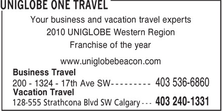 UNIGLOBE One Travel (403-240-1331) - Display Ad - Your business and vacation travel experts 2010 UNIGLOBE Western Region Franchise of the year www.uniglobebeacon.com Business Travel 200 - 1324 - 17th Ave SW --------- 403 536-6860 Vacation Travel Your business and vacation travel experts 2010 UNIGLOBE Western Region Franchise of the year www.uniglobebeacon.com Business Travel 200 - 1324 - 17th Ave SW --------- 403 536-6860 Vacation Travel