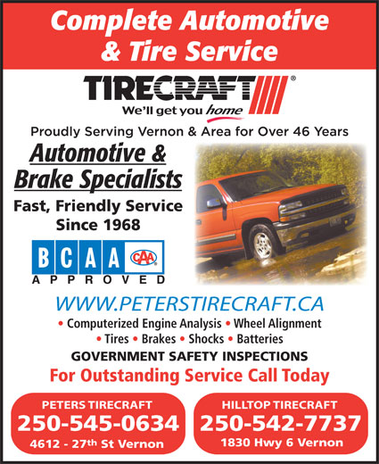 Peters Tirecraft (250-545-0634) - Display Ad - Complete Automotive & Tire Service Automotive & Brake Specialists Fast, Friendly Service Since 1968 WWW.PETERSTIRECRAFT.CATIRECRAFT.CA Computerized Engine Analysis   Wheel Alignmentnalysis  Wheel Alignment Tires   Brakes   Shocks   Batteries Shocks  Batteries GOVERNMENT SAFETY INSPECTIONSAFETY INSPECTIONS For Outstanding Service Call TodayServiceCallToday PETERS TIRECRAFT HILLTOP TIRECRAFT 250-545-0634250-542-7737 th 1830 Hwy 6 Vernon 4612 - 27 St Vernon