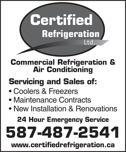 Certified Refrigeration Ltd (780-922-0411) - Display Ad - Certified Refrigeration Ltd. Commercial Refrigeration & Air Conditioning Servicing and Sales of: Coolers & Freezers Maintenance Contracts New Installation & Renovations 24 Hour Emergency Service 587-487-2541 www.certifiedrefrigeration.ca