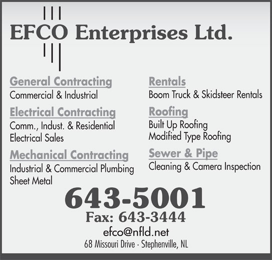 EFCO Enterprises Ltd (709-643-5001) - Display Ad - Modified Type Roofing Electrical Sales Sewer & Pipe Mechanical Contracting Cleaning & Camera Inspection Industrial & Commercial Plumbing Sheet Metal 643-5001 Fax: 643-3444 68 Missouri Drive · Stephenville, NL Comm., Indust. & Residential Built Up Roofing Electrical Contracting Rentals Boom Truck & Skidsteer Rentals Electrical Contracting Built Up Roofing Commercial & Industrial General Contracting Roofing Comm., Indust. & Residential Modified Type Roofing Electrical Sales Sewer & Pipe Mechanical Contracting Cleaning & Camera Inspection Industrial & Commercial Plumbing Boom Truck & Skidsteer Rentals Rentals Commercial & Industrial Sheet Metal 643-5001 Fax: 643-3444 68 Missouri Drive · Stephenville, NL Roofing General Contracting