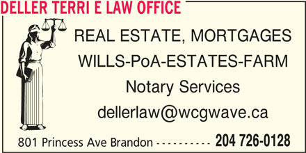Deller Terri E Law Office (204-726-0128) - Display Ad - DELLER TERRI E LAW OFFICE REAL ESTATE, MORTGAGES WILLS-PoA-ESTATES-FARM Notary Services 204 726-0128 801 Princess Ave Brandon ---------- DELLER TERRI E LAW OFFICE REAL ESTATE, MORTGAGES WILLS-PoA-ESTATES-FARM Notary Services 204 726-0128 801 Princess Ave Brandon ----------