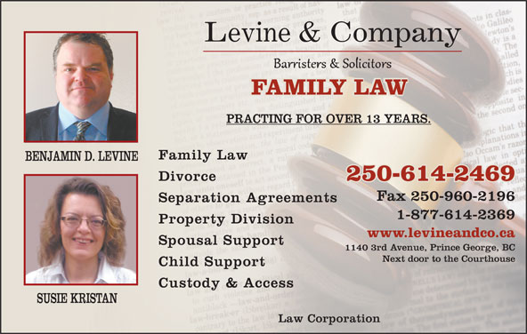 Levine & Company (250-960-2169) - Display Ad - Levine & Company FAMILY LAWFAMILY LAW PRACTING FOR OVER 13 YEARS. Family Law BENJAMIN D. LEVINE Divorce 250-614-2469 Fax 250-960-2196 Separation Agreements 1-877-614-2369 Property Division www.levineandco.ca Spousal Support 1140 3rd Avenue, Prince George, BC Next door to the Courthouse Child Support Custody & Access SUSIE KRISTAN Law Corporation
