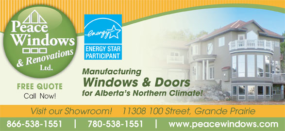 Peace Windows & Renovations (780-538-1551) - Display Ad - Manufacturing Windows & Doors FREE QUOTE for Alberta s Northern Climate! Call  Now! Visit our Showroom!    11308 100 Street, Grande Prairie 866-538-1551        780-538-1551        www.peacewindows.com