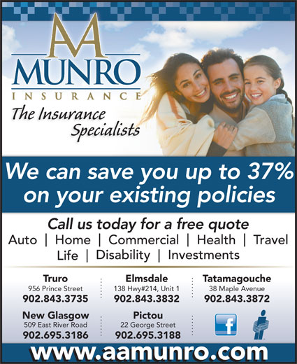 A.A. Munro Insurance (902-895-5444) - Annonce illustrée======= - The Insurance Specialists We can save you up to 37% on your existing policies Call us today for a free quote Auto Home Commercial Health Travel Disability Investments Life Truro Elmsdale Tatamagouche 956 Prince Street 138 Hwy#214, Unit 1 38 Maple Avenue 902.843.3735 902.843.3832 902.843.3872 PictouNew Glasgow 22 George Street509 East River Road 902.695.3188902.695.3186 www.aamunro.com
