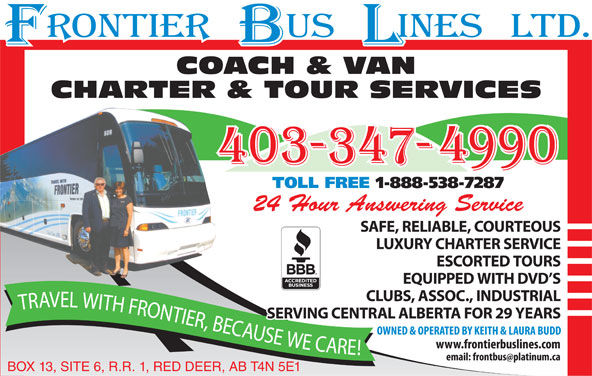 Frontier Bus Lines Ltd (403-347-4990) - Display Ad - COACH & VAN CHARTER & TOUR SERVICES TOLL FREE 1-888-538-7287 24 Hour Answering Service SAFE, RELIABLE, COURTEOUS LUXURY CHARTER SERVICE ESCORTED TOURS EQUIPPED WITH DVD S CLUBS, ASSOC., INDUSTRIAL EL WITH FRONTIER, BECAUSE WE CARE! TRAV SERVING CENTRAL ALBERTA FOR 29 YEARS BOX 13, SITE 6, R.R. 1, RED DEER, AB T4N 5E1