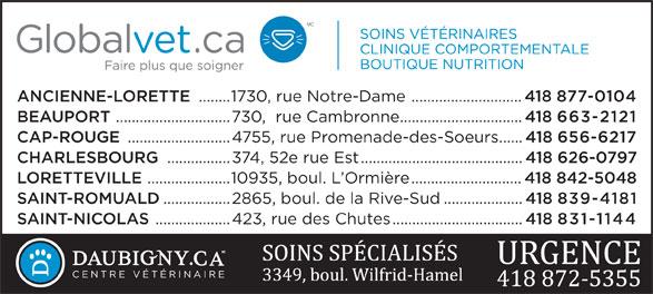 Hôpital Vétérinaire Daubigny (418-872-5355) - Annonce illustrée======= - ANCIENNE-LORETTE ........1730, rue Notre-Dame ............................ 418 877-0104 BEAUPORT .............................730,  rue Cambronne............................... 418 663-2121 CAP-ROUGE ..........................4755, rue Promenade-des-Soeurs...... 418 656-6217 CHARLESBOURG ................374, 52e rue Est......................................... 418 626-0797 LORETTEVILLE .....................10935, boul. L Ormière............................ 418 842-5048 SAINT-ROMUALD .................2865, boul. de la Rive-Sud.................... 418 839-4181 SAINT-NICOLAS ...................423, rue des Chutes................................. 418 831-1144 CENTRE VÉTÉRINAIRE