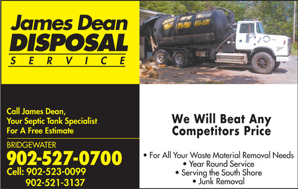 Dean James Disposal (902-527-0700) - Display Ad - Call James Dean, We Will Beat Any Your Septic Tank Specialist For A Free Estimate Competitors Price BRIDGEWATER For All Your Waste Material Removal Needs 902-527-0700 Year Round Service Cell: 902-523-0099 Serving the South Shore Junk Removal 902-521-3137 James Dean DISPOSAL SERVIC Call James Dean, We Will Beat Any Your Septic Tank Specialist For A Free Estimate Competitors Price BRIDGEWATER For All Your Waste Material Removal Needs 902-527-0700 Year Round Service Cell: 902-523-0099 Serving the South Shore Junk Removal 902-521-3137 James Dean DISPOSAL SERVIC