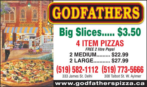 Godfather Pizza (519-773-5666) - Annonce illustrée======= - 519 582-1112519 773-5666 333 James St. Delhi 308 Talbot St. W. Aylmer www.godfatherspizza.ca Big Slices..... $3.50 4 ITEM PIZZAS FREE 2 litre Pepsi 2 MEDIUM......... $22.99 2 LARGE........... $27.99 FREE 2 litre Pepsi 2 MEDIUM......... $22.99 4 ITEM PIZZAS 2 LARGE........... $27.99 519 582-1112519 773-5666 333 James St. Delhi 308 Talbot St. W. Aylmer www.godfatherspizza.ca Big Slices..... $3.50