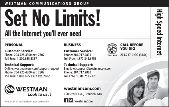 Westman Communications Group (204-725-4300) - Annonce illustrée======= - Phone: 204.725.4300 ext. 2802 Phone: 204.717.2800 Toll Free: 1.800.665.3337 ext. 2802 Toll Free: 1.888.759.2225 westmancom.com 1906 Park Ave., Brandon, MB /WestmanCom Please call for availability in your community. WESTMAN COMMUNIC ATIONS GROUP High Speed Set No Limits! All the Internet you ll ever need Interne PERSONAL BUSINESS CALL BEFORE YOU DIG Customer Service: Phone: 204.725.4300 ext. 2502 Phone: 204.717.2839 204.717.DIGG (3444) Toll Free: 1.800.665.3337 Toll Free: 1.877.343.6755 Technical Support: Online: westmancom.com/support-request