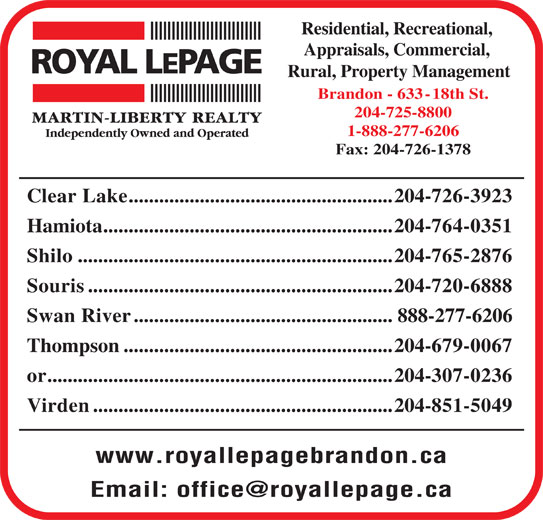 Royal LePage/Martin-Liberty Realty (204-725-8800) - Display Ad - Residential, Recreational, Appraisals, Commercial, Rural, Property Management Brandon - 633-18th St. 204-725-8800 1-888-277-6206 Fax: 204-726-1378 Clear Lake....................................................204-726-3923 Hamiota.........................................................204-764-0351 Shilo..............................................................204-765-2876 Souris............................................................204-720-6888 Swan River...................................................888-277-6206 Thompson.....................................................204-679-0067 or....................................................................204-307-0236 Virden...........................................................204-851-5049 www.royallepagebrandon.ca