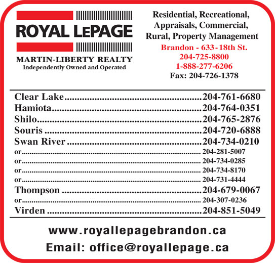 Royal LePage (204-725-8800) - Display Ad - Souris...............................................................204-720-6888 Swan River......................................................204-734-0210 or..............................................................................................204-281-5007 or..............................................................................................204-734-0285 or..............................................................................................204-734-8170 or..............................................................................................204-731-4444 Thompson........................................................204-679-0067 or..............................................................................................204-307-0236 Virden..............................................................204-851-5049 www.royallepagebrandon.ca or..............................................................................................204-281-5007 or..............................................................................................204-734-0285 or..............................................................................................204-734-8170 or..............................................................................................204-731-4444 Thompson........................................................204-679-0067 or..............................................................................................204-307-0236 Virden..............................................................204-851-5049 www.royallepagebrandon.ca Residential, Recreational, Appraisals, Commercial, Rural, Property Management Brandon - 633-18th St. 204-725-8800 1-888-277-6206 Fax: 204-726-1378 Clear Lake.......................................................204-761-6680 Hamiota............................................................204-764-0351 Shilo..............................