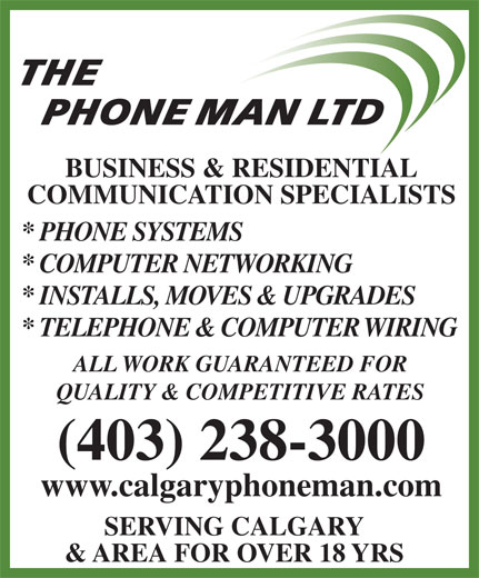 The Phone Man Ltd (403-238-3000) - Annonce illustrée======= - PHONE MAN LTD BUSINESS & RESIDENTIAL COMMUNICATION SPECIALISTS * PHONE SYSTEMS * COMPUTER NETWORKING * INSTALLS, MOVES & UPGRADES * TELEPHONE & COMPUTER WIRING ALL WORK GUARANTEED FOR QUALITY & COMPETITIVE RATES (403) 238-3000 www.calgaryphoneman.com SERVING CALGARY & AREA FOR OVER 18 YRS THE