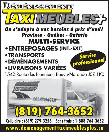 Déménagement Taxi Meubles Plus (819-764-3652) - Annonce illustrée======= - ENTREPOSAGES On s adapte à vos besoins à prix d ami! Province - Québec - Ontario MULTI-SERVICE (INT.-EXT) LIVRAISONS VARIÉES TRANSPORTS Service DÉMÉNAGEMENTS Cellulaire : (819) 279-3256Sans frais : 1-888-764-3652 www.demenagementtaximeublesplus.ca 1542 Route des Pionniers, Rouyn-Noranda J0Z 1K0 (819) 764-3652 professionnel