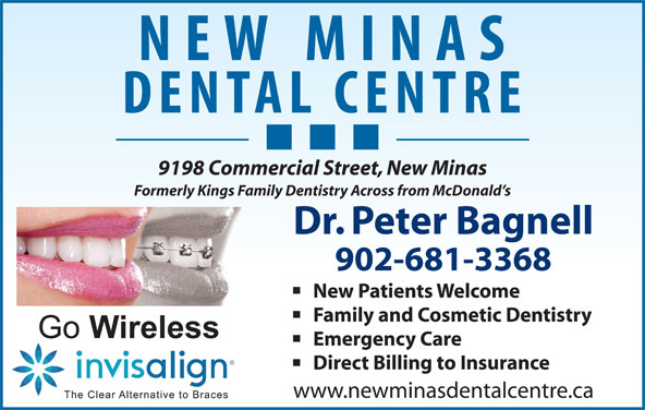 Bagnell Peter Dr (902-681-3368) - Display Ad - 9198 Commercial Street, New Minas Formerly Kings Family Dentistry Across from McDonald s Dr. Peter Bagnell 902-681-3368 New Patients Welcome Family and Cosmetic Dentistry Emergency Care Direct Billing to Insurance www.newminasdentalcentre.ca 9198 Commercial Street, New Minas Formerly Kings Family Dentistry Across from McDonald s Dr. Peter Bagnell 902-681-3368 New Patients Welcome Family and Cosmetic Dentistry Emergency Care Direct Billing to Insurance www.newminasdentalcentre.ca