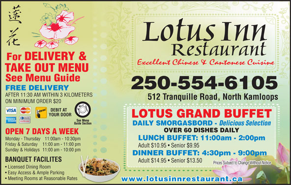 Lotus Inn Restaurant (250-376-2611) - Display Ad - 512 Tranquille Road, North Kamloops ON MINIMUM ORDER $20 DEBIT AT YOUR DOOR LOTUS GRAND BUFFET DAILY SMORGASBORD - Delicious Selection OVER 60 DISHES DAILY OPEN 7 DAYS A WEEK Lotus Inn Restaurant For DELIVERY & Excellent Chinese & Cantonese Cuisine TAKE OUTMENU See Menu Guide 250-554-6105 FREE DELIVERY AFTER 11:30 AM WITHIN 3 KILOMETERS Monday - Thursday 11:00am - 10:30pm:30pm Friday & Saturday 11:00 am - 11:00 pm1:00 pm LUNCH BUFFET: 11:00am - 2:00pm Adult $10.95   Senior $9.95 Sunday & Holidays  11:00 am - 10:00 pm0:00 pm DINNER BUFFET: 4:30pm - 9:00pm BANQUET FACILITES Adult $14.95   Senior $13.50 Prices Subject to Change Without Notice Licensed Dining Room Easy Access & Ample Parking Meeting Rooms at Reasonable RatesRates www.lotusinnrestaurant.ca