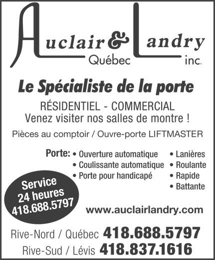 Auclair & Landry Québec Inc (418-688-5797) - Display Ad - Rapide vir r24 heuce Battante Se es www.auclairlandry.com 418.688.5797 Rive-Nord / Québec 418.688.5797 Rive-Sud / Lévis 418.837.1616 RÉSIDENTIEL - COMMERCIAL Venez visiter nos salles de montre ! Porte pour handicapé Pièces au comptoir / Ouvre-porte LIFTMASTER Porte: Ouverture automatique Lanières Coulissante automatique  Roulante