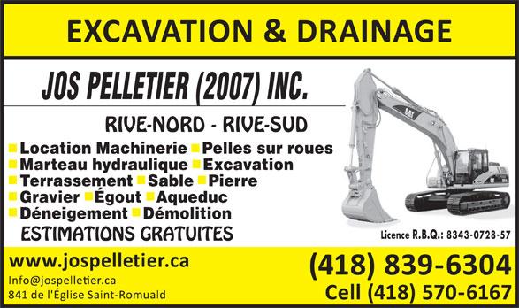 Pelletier Jos Excavation (2007) Inc (418-839-6304) - Annonce illustrée======= - JOS PELLETIER (2007) INC. RIVE-NORD - RIVE-SUD Location Machinerie   Pelles sur roues Marteau hydraulique   Excavation Terrassement   Sable   Pierre Gravier   Égout   Aqueduc Déneigement   Démolition Licence R.B.Q.: 8343-0728-57 ESTIMATIONS GRATUITES