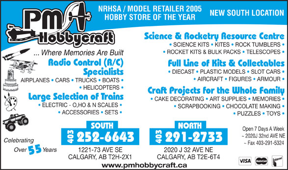 P M HobbyCraft Ltd (403-291-2733) - Display Ad - NRHSA / MODEL RETAILER 2005 NEW SOUTH LOCATION HOBBY STORE OF THE YEAR Science & Rocketry Resource Centre SCIENCE KITS   KITES   ROCK TUMBLERS Full Line of Kits & Collectables DIECAST   PLASTIC MODELS   SLOT CARS Specialists AIRCRAFT   FIGURES   ARMOUR AIRPLANES   CARS   TRUCKS   BOATS ROCKET KITS & BULK PACKS   TELESCOPES ... Where Memories Are Built Radio Control (R/C) HELICOPTERS Craft Projects for the Whole Family Large Selection of Trains CAKE DECORATING   ART SUPPLIES   MEMORIES ELECTRIC - O,HO & N SCALES SCRAPBOOKING   CHOCOLATE MAKING ACCESSORIES   SETS PUZZLES   TOYS SOUTH NORTH Open 7 Days A Week ~ 2020J 32nd AVE NE 252-6643 291-2733 403 ~ Fax 403-291-5324 Over          Years 1221-73 AVE SE 2020 J 32 AVE NE 55 CALGARY, AB T2H-2X1 CALGARY, AB T2E-6T4 www.pmhobbycraft.ca Celebrating