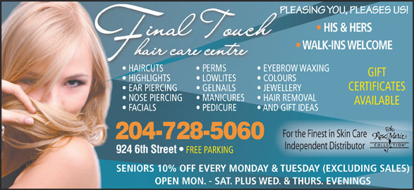 Final Touch Hair Care Centre (204-728-5060) - Display Ad - PLEASING YOU, PLEASES US!PLE HIS & HERS WALK-INS WELCOME HAIRCUTS EYEBROW WAXING  HAIRCUTS EYEBROW GIFT HIGHLIGHTS LOWLITES COLOURS CERTIFICATES EAR PIERCING GELNAILS JEWELLERY NOSE PIERCING MANICURES HAIR REMOVAL AVAILABLE FACIALS PEDICURE AND GIFT IDEAS For the Finest in Skin Care 204-728-5060 Independent Distributor 924 6th Street FREE PARKING SENIORS 10% OFF EVERY MONDAY & TUESDAY (EXCLUDING SALES) OPEN MON. - SAT. PLUS WED. & THURS. EVENINGS
