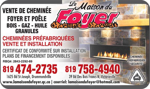 """La Maison du Foyer (819-474-2735) - Display Ad - VENTE DE CHEMINÉE FOYER ET POÊLE BOIS - GAZ - HUILELE GRANULES CHEMINÉES PRÉFABRIQUÉES VENTE ET INSTALLATIONVENTE ET INSTALLATION CERTIFICAT DE CONFORMITÉ SUR INSTALLATION PLANS DE FINANCEMENT DISPONIBLESNIBLES CHEMINÉE PRÉFABRIQUÉE """"SÉCURITÉ"""" 819 819 819 474-2735 758-4940 1625 Bd St-Joseph, Drummondville 39 Bd Des Bois Francs N, Victoriaville www.lamaisondufoyer.qc.ca"""