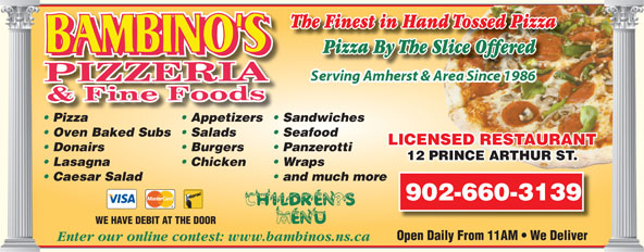 Bambino's Pizzeria (902-667-7171) - Annonce illustrée======= - Chicken Wraps Caesar Salad and much more 902-660-3139 WE HAVE DEBIT AT THE DOOR Open Daily From 11AM   We Deliver Enter our online contest: www.bambinos.ns.ca The Finest in Hand Tossed Pizza Pizza By The Slice OfferedliceOfferedPizzaByTheS Pizza Appetizers  Sandwiches Oven Baked Subs  Salads Seafood LICENSED RESTAURANTTANURTAES REDNSCELI Donairs Burgers Panzerotti 12 PRINCE ARTHUR ST.RINCE ARTHUR ST.12 P Lasagna