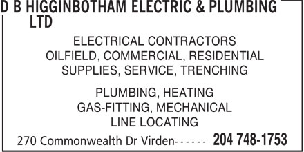D B Higginbotham Electric & Plumbing Ltd (204-748-1753) - Display Ad - ELECTRICAL CONTRACTORS OILFIELD, COMMERCIAL, RESIDENTIAL SUPPLIES, SERVICE, TRENCHING PLUMBING, HEATING GAS-FITTING, MECHANICAL LINE LOCATING ELECTRICAL CONTRACTORS OILFIELD, COMMERCIAL, RESIDENTIAL SUPPLIES, SERVICE, TRENCHING PLUMBING, HEATING GAS-FITTING, MECHANICAL LINE LOCATING