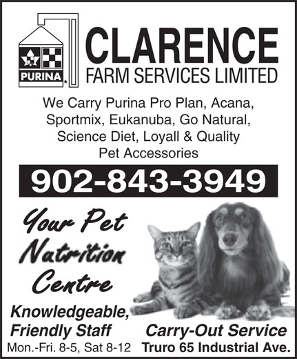 Clarence Farm Services Ltd (902-895-6366) - Annonce illustrée======= - We Carry Purina Pro Plan, Acana, Sportmix, Eukanuba, Go Natural, Science Diet, Loyall & Quality Pet Accessories 902-843-3949 Your Pet Centre Knowledgeable, Carry-Out Service Friendly Staff Mon.-Fri. 8-5, Sat 8-12 Truro 65 Industrial Ave.
