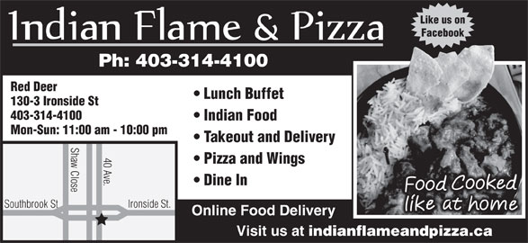 Indian Flame & Pizza (403-314-4100) - Annonce illustrée======= - Like us on Red Deer Ph: 403-314-4100 Facebook Lunch Buffet 130-3 Ironside St 403-314-4100 Indian Food Mon-Sun: 11:00 am - 10:00 pm Takeout and Delivery Shaw Close Ironsi 40 Ave. Pizza and Wings Dine In de St. Southbrook St Online Food Delivery Visit us at indianflameandpizza.ca