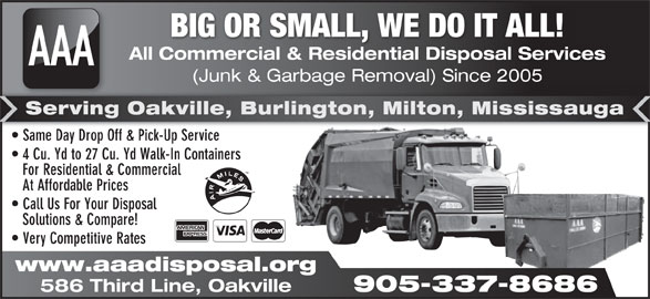 AAA All Commercial & Residential Disposal Services (905-337-8686) - Display Ad - BIG OR SMALL, WE DO IT ALL! All Commercial & Residential Disposal Services AAA (Junk & Garbage Removal) Since 2005 age al) Serving Oakville, Burlington, Milton, Mississauga Same Day Drop Off & Pick-Up Service  Same Day Drop Off & Pick-Up Service 4 Cu. Yd to 27 Cu. Yd Walk-In Containers For Residential & Commercial At Affordable Prices Call Us For Your Disposal Solutions & Compare! Very Competitive Rates www.aaadisposal.org 905-337-8686 586 Third Line, Oakville