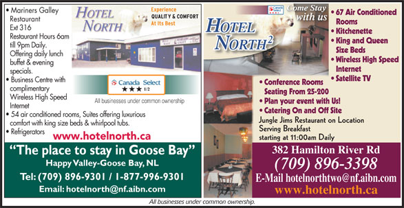Hotel North 2 (709-896-3398) - Annonce illustrée======= - Come Stay Come StayCome Stay 67 Air Conditioned with us Restaurant Rooms Ext 316 OTELOTEL Kitchenette Restaurant Hours 6am King and Queen Mariners Galley till 9pm Daily. ORTHTH Size Beds Offering daily lunch Wireless High Speed buffet & evening Internet specials. Satellite TV Business Centre with Conference Rooms complimentary Seating From 25-200 Wireless High Speed All businesses under common ownership Plan your event with Us! Internet Catering On and Off Site 54 air conditioned rooms, Suites offering luxurious Jungle Jims Restaurant on Location comfort with king size beds & whirlpool tubs. Serving Breakfast Refrigerators www.hotelnorth.ca starting at 11:00am Daily 382 Hamilton River Rd The place to stay in Goose Bay Happy Valley-Goose Bay, NL (709) 896-3398 Tel: (709) 896-9301 / 1-877-996-9301 www.hotelnorth.ca All businesses under common ownership.