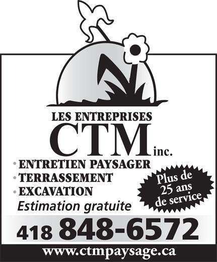 Les entreprises C T M Inc (418-848-6572) - Display Ad - LES ENTREPRISES inc. CTM de servicewww EXCAVATION Plus de25 ans Estimation gratuite 418 848-6572 LES ENTREPRISES .ctmpaysage.ca ENTRETIEN PAYSAGER TERRASSEMENT CTM inc. ENTRETIEN PAYSAGER TERRASSEMENT Plus de25 ans 418 848-6572 Estimation gratuite .ctmpaysage.ca de servicewww EXCAVATION
