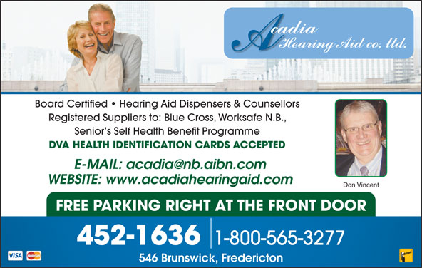 Acadia Hearing Aid Co (506-452-1636) - Display Ad - Registered Suppliers to: Blue Cross, Worksafe N.B., Board Certified   Hearing Aid Dispensers & Counsellors Senior s Self Health Benefit Programme DVA HEALTH IDENTIFICATION CARDS ACCEPTED WEBSITE: www.acadiahearingaid.com Don Vincent FREE PARKING RIGHT AT THE FRONT DOOR 1-800-565-3277 452-1636 546 Brunswick, Fredericton