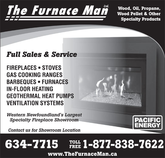 The Furnace Man Ltd (709-634-7715) - Display Ad - Wood, Oil, Propane, The Furnace Man Wood Pellet & Other Full Sales & Service FIREPLACES   STOVES GAS COOKING RANGES BARBEQUES   FURNACES IN-FLOOR HEATING Specialty Products GEOTHERMAL HEAT PUMPS VENTILATION SYSTEMS Western Newfoundland's Largest Specialty Fireplace Showroom Contact us for Showroom Location TOLL FREE 634-7715 1-877-838-7622 www.TheFurnaceMan.ca Ltd. GEOTHERMAL HEAT PUMPS VENTILATION SYSTEMS Western Newfoundland's Largest Specialty Fireplace Showroom Contact us for Showroom Location TOLL FREE 634-7715 1-877-838-7622 IN-FLOOR HEATING www.TheFurnaceMan.ca Ltd. Wood, Oil, Propane, The Furnace Man Wood Pellet & Other Specialty Products Full Sales & Service FIREPLACES   STOVES GAS COOKING RANGES BARBEQUES   FURNACES
