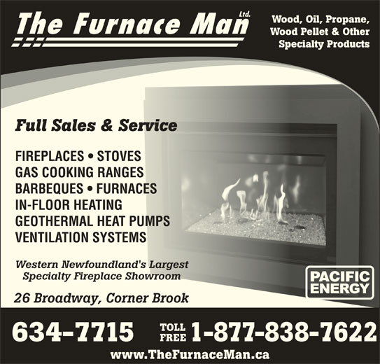 The Furnace Man Ltd (709-634-7715) - Display Ad - 634-7715 1-877-838-7622 www.TheFurnaceMan.ca Ltd. Wood Pellet & Other Specialty Products Full Sales & Servicel Sales & Service FIREPLACES   STOVESPLACES   STOVES GAS COOKING RANGESCOOKING RANG BARBEQUES   FURNACESRBEQUES   FURNAC IN-FLOOR HEATINGLOOR HEATING GEOTHERMAL HEAT PUMPSOTHERMAL HEAT PUMPS VENTILATION SYSTEMSNTILATION SYSTEMS Western Newfoundland's Largestern Newfoundland's Largest Specialty Fireplace Showroomecialty Fireplace Showroom 26 Broadway, Corner Brook Broadway, Corner Brook TOLL FREE Wood, Oil, Propane, The Furnace Man