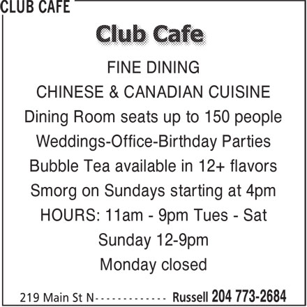 Club Cafe (204-773-2684) - Display Ad - CHINESE & CANADIAN CUISINE Dining Room seats up to 150 people Weddings-Office-Birthday Parties Bubble Tea available in 12+ flavors Smorg on Sundays starting at 4pm HOURS: 11am - 9pm Tues - Sat Sunday 12-9pm Monday closed FINE DINING