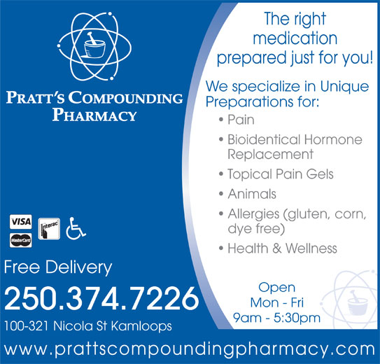 Pratt's Compounding Pharmacy (250-374-7226) - Annonce illustrée======= - www.prattscompoundingpharmacy.com The right medication prepared just for you! We specialize in Unique Preparations for: Pain Bioidentical Hormone Replacement Topical Pain Gels Animals Allergies (gluten, corn, dye free) Health & Wellness Free Delivery Open Mon - Fri 250.374.7226 9am - 5:30pm 100-321 Nicola St Kamloops