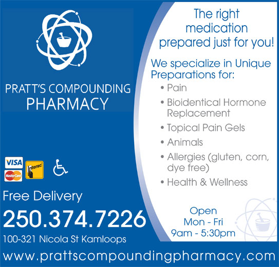 Pratt's Compounding Pharmacy (250-374-7226) - Display Ad - The right medication prepared just for you! We specialize in Unique Preparations for: Pain Bioidentical Hormone Replacement Topical Pain Gels Animals Allergies (gluten, corn, dye free) Health & Wellness Free Delivery Open Mon - Fri 250.374.7226 9am - 5:30pm 100-321 Nicola St Kamloops www.prattscompoundingpharmacy.com The right medication prepared just for you! We specialize in Unique Preparations for: Pain Bioidentical Hormone Replacement Topical Pain Gels Animals Allergies (gluten, corn, dye free) Health & Wellness Free Delivery Open Mon - Fri 250.374.7226 9am - 5:30pm 100-321 Nicola St Kamloops www.prattscompoundingpharmacy.com