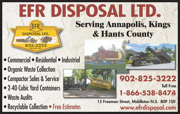 EFR Disposal 1999 Ltd (902-825-3222) - Display Ad - 825-3222 Commercial   Residential   Industrial Organic Waste Collection Compactor Sales & Service 902-825-3222902 Toll Free 2-40 Cubic Yard Containers 1-866-538-8474 Waste Audits 15 Freeman Street, Middleton N.S.  B0P 1S015 Freeman S Recyclable Collection   Free EstimatesEstimates www.efrdisposal.com EFR DISPOSAL LTD. Serving Annapolis, Kings DISPOSAL LTD. & Hants County