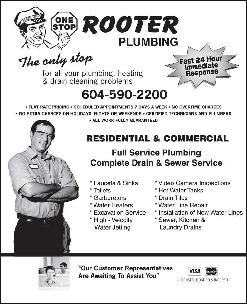 One Stop Rooter Plumbing (604-590-2200) - Display Ad - ONE STOP PLUMBING Fast 24 HourImmediate for all your plumbing, heating Response & drain cleaning problems 604-590-2200 FLAT RATE PRICING   SCHEDULED APPOINTMENTS 7 DAYS A WEEK   NO OVERTIME CHARGES NO EXTRA CHARGES ON HOLIDAYS, NIGHTS OR WEEKENDS   CERTIFIED TECHNICIANS AND PLUMBERS ALL WORK FULLY GUARANTEED RESIDENTIAL & COMMERCIAL Full Service Plumbing Complete Drain & Sewer Service * Video Camera Inspections * Faucets & Sinks * Hot Water Tanks * Toilets * Drain Tiles * Garburetors * Water Line Repair * Water Heaters * Installation of New Water Lines * Excavation Service * Sewer, Kitchen & * High - Velocity Laundry Drains Water Jetting Our Customer Representatives Are Awaiting To Assist You LICENSED, BONDED & INSURED The only stop